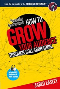 Podcasting Good to Great: How to Grow Your Audience Through Collaboration by Jared Easley