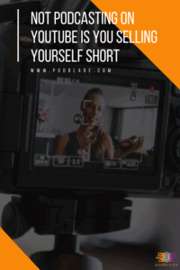 Not Podcasting On YouTube Is You Selling Yourself Short