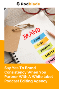 Brand Consistency With A White label Podcast Editing Agency
