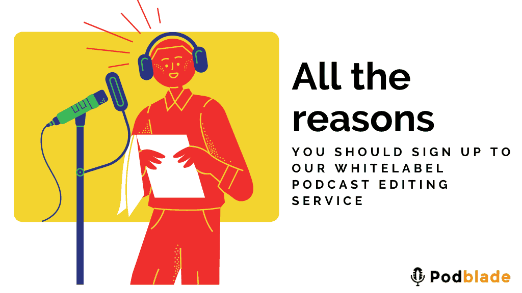 All the reasons you should sign up to our white-label podcast editing service