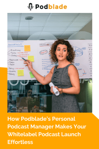 How Podblade's Personal Podcast Manager Makes Your Whitelabel Podcast Launch Effortless